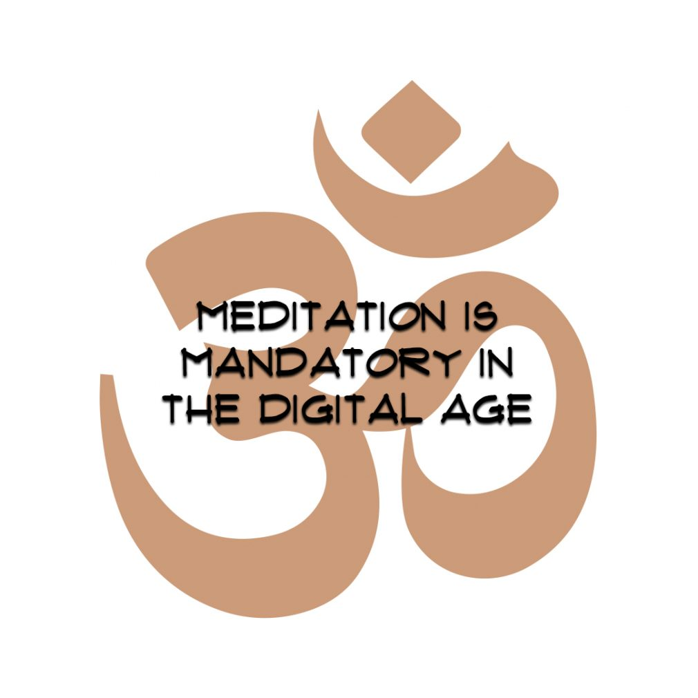 MEDITATION IS MANDATORY IN THE DIGITAL AGE