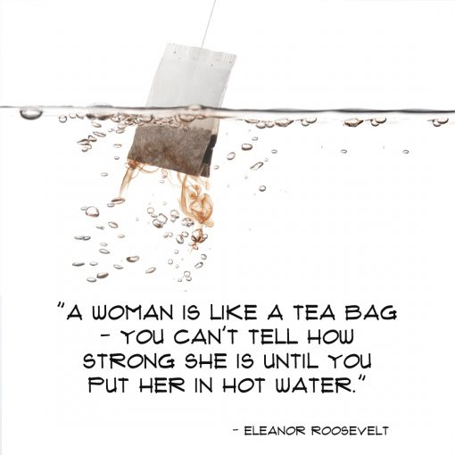 A WOMAN IS LIKE A TEA BAG – YOU CAN'T TELL HOW STRONG SHE IS UNTIL YOU PUT HER IN HOT WATER
